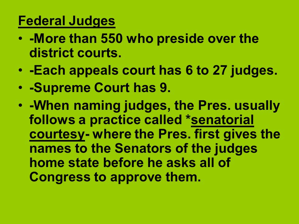 Federal Judges -More than 550 who preside over the district courts. -Each appeals court has 6 to 27 judges.