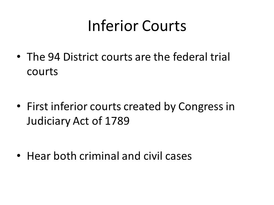 Inferior Courts The 94 District courts are the federal trial courts
