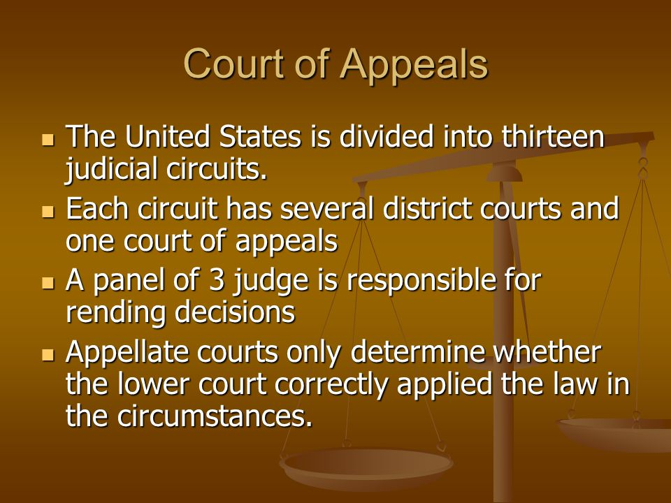 Court of Appeals The United States is divided into thirteen judicial circuits. Each circuit has several district courts and one court of appeals.