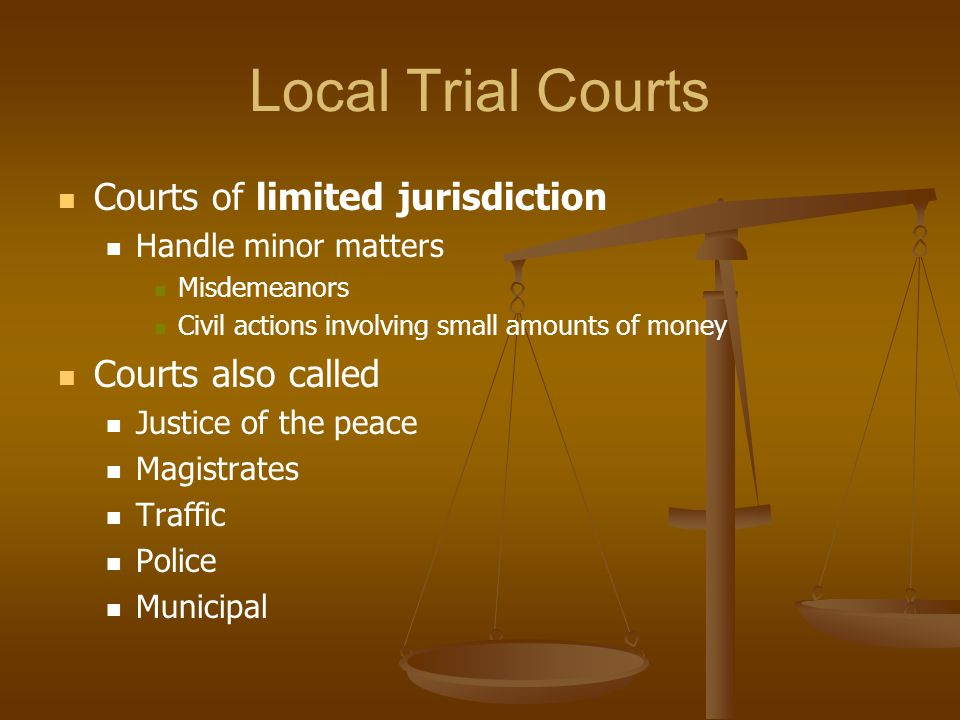 Local Trial Courts Courts of limited jurisdiction Courts also called