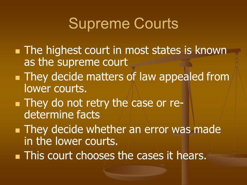 Supreme Courts The highest court in most states is known as the supreme court. They decide matters of law appealed from lower courts.