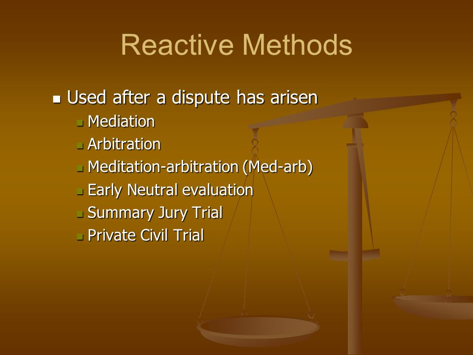 Reactive Methods Used after a dispute has arisen Mediation Arbitration