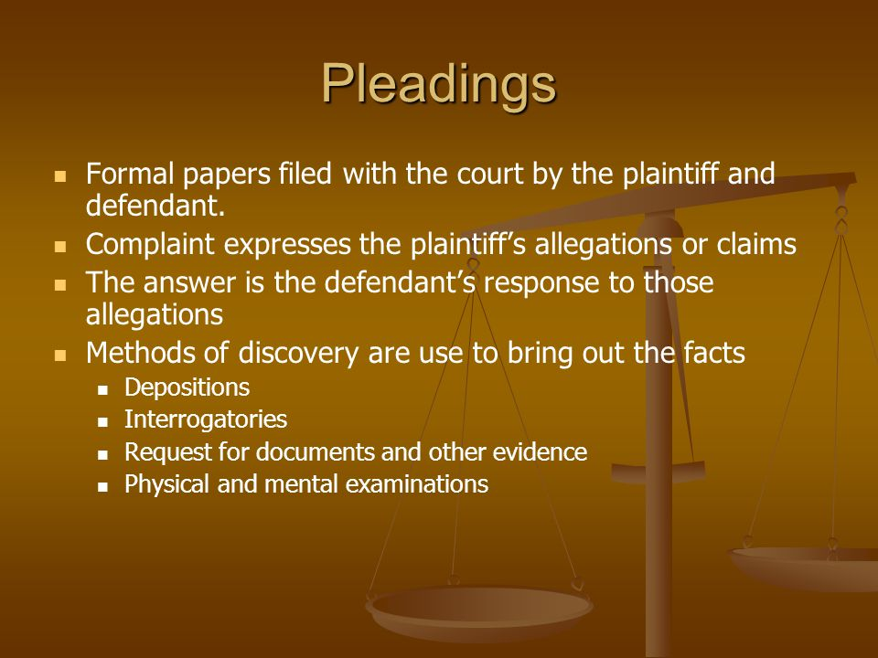 Pleadings Formal papers filed with the court by the plaintiff and defendant. Complaint expresses the plaintiff's allegations or claims.