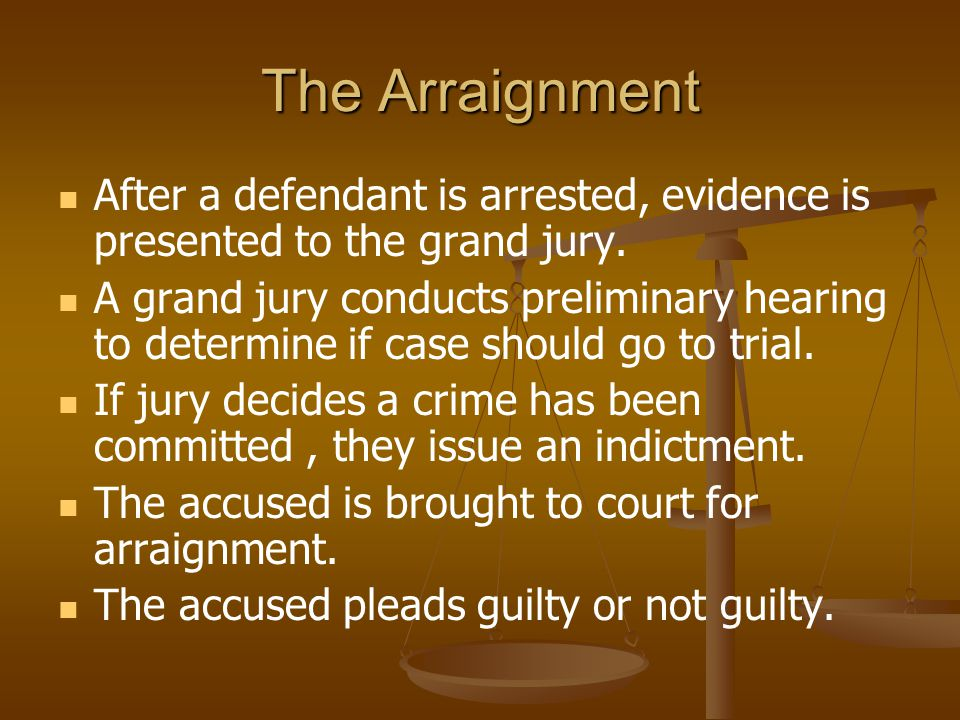The Arraignment After a defendant is arrested, evidence is presented to the grand jury.