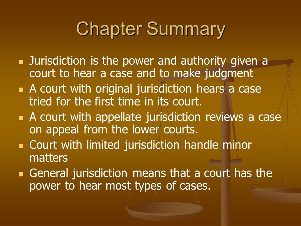 Chapter Summary Jurisdiction is the power and authority given a court to hear a case and to make judgment.
