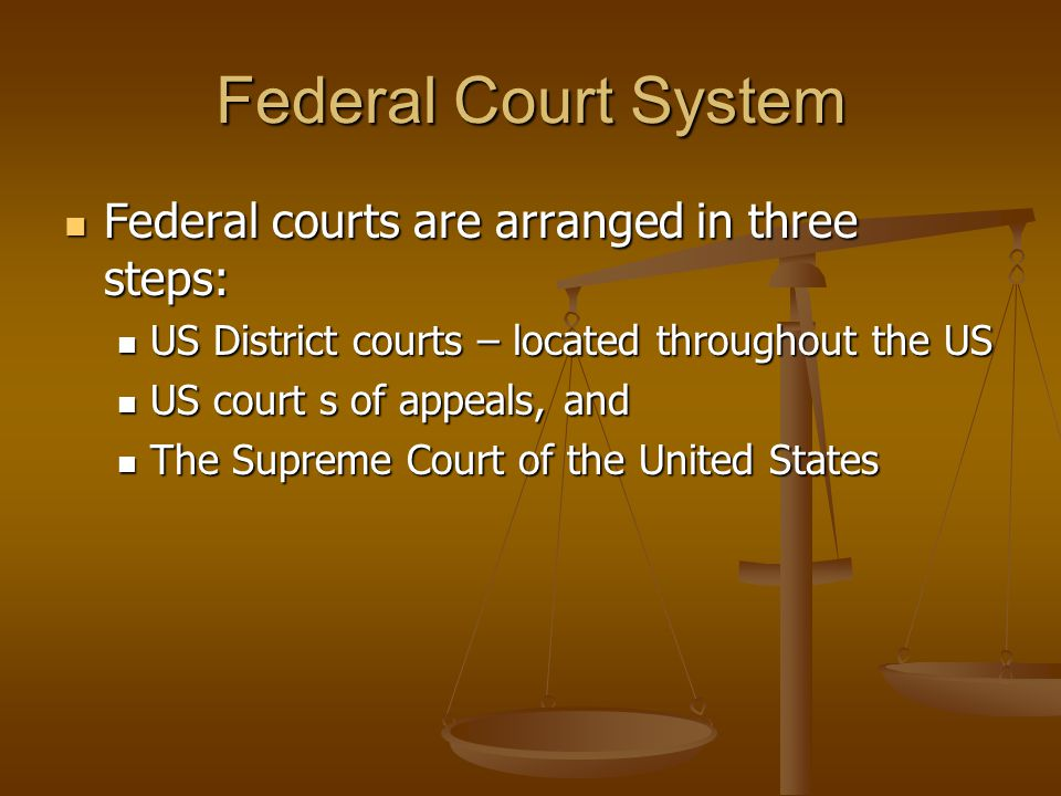 Federal Court System Federal courts are arranged in three steps: