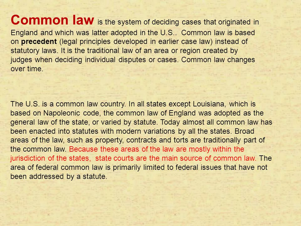 Common law is the system of deciding cases that originated in England and which was latter adopted in the U.S.. Common law is based on precedent (legal principles developed in earlier case law) instead of statutory laws. It is the traditional law of an area or region created by judges when deciding individual disputes or cases. Common law changes over time.