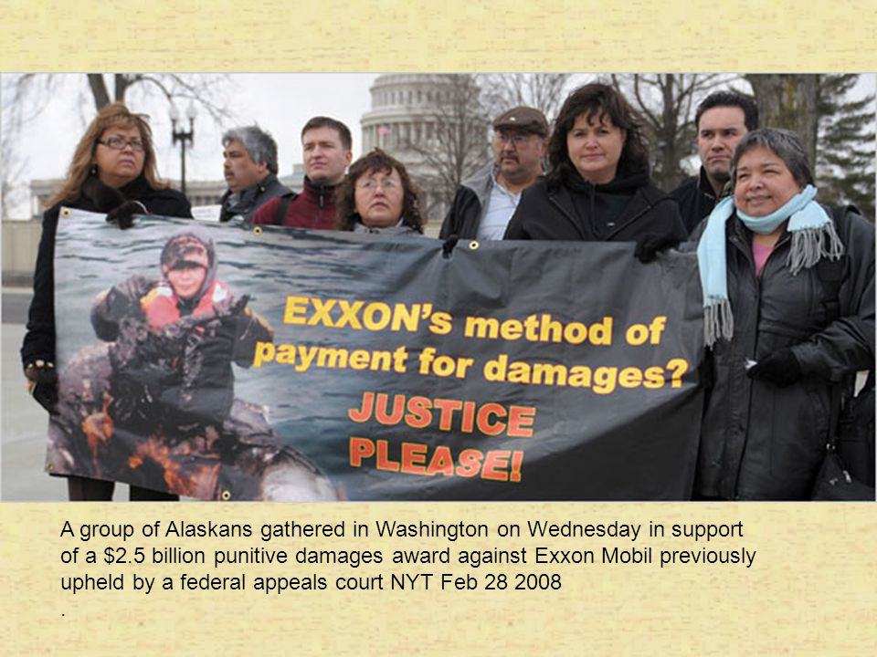 A group of Alaskans gathered in Washington on Wednesday in support of a $2.5 billion punitive damages award against Exxon Mobil previously upheld by a federal appeals court NYT Feb 28 2008