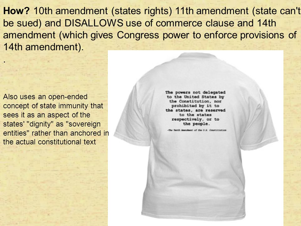 How 10th amendment (states rights) 11th amendment (state can t be sued) and DISALLOWS use of commerce clause and 14th amendment (which gives Congress power to enforce provisions of 14th amendment).