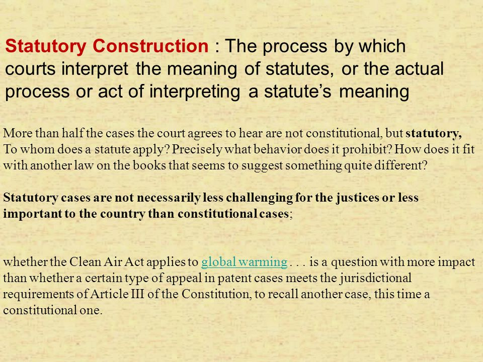 Statutory Construction : The process by which courts interpret the meaning of statutes, or the actual process or act of interpreting a statute's meaning