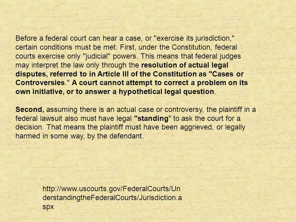 Before a federal court can hear a case, or exercise its jurisdiction, certain conditions must be met. First, under the Constitution, federal courts exercise only judicial powers. This means that federal judges may interpret the law only through the resolution of actual legal disputes, referred to in Article III of the Constitution as Cases or Controversies. A court cannot attempt to correct a problem on its own initiative, or to answer a hypothetical legal question.