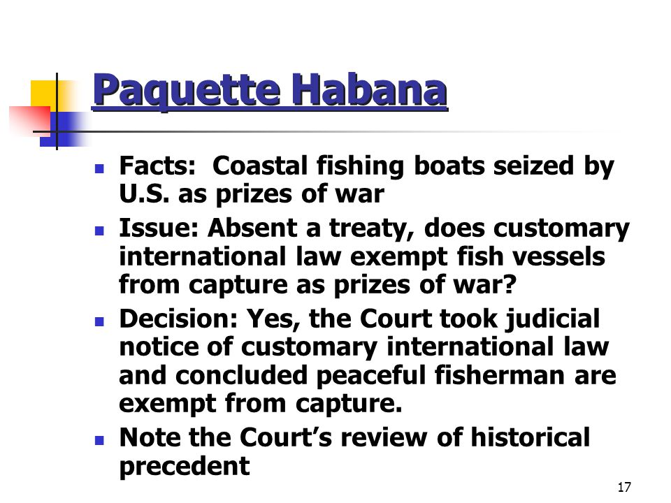 Paquette Habana Facts: Coastal fishing boats seized by U.S. as prizes of war.