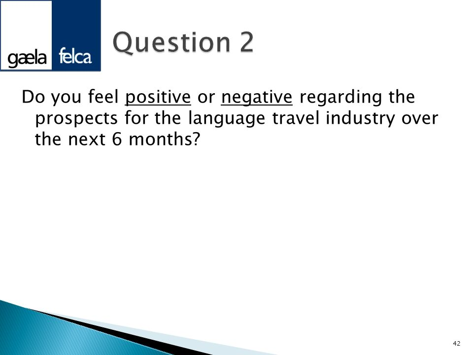 Question 2 Do you feel positive or negative regarding the prospects for the language travel industry over the next 6 months