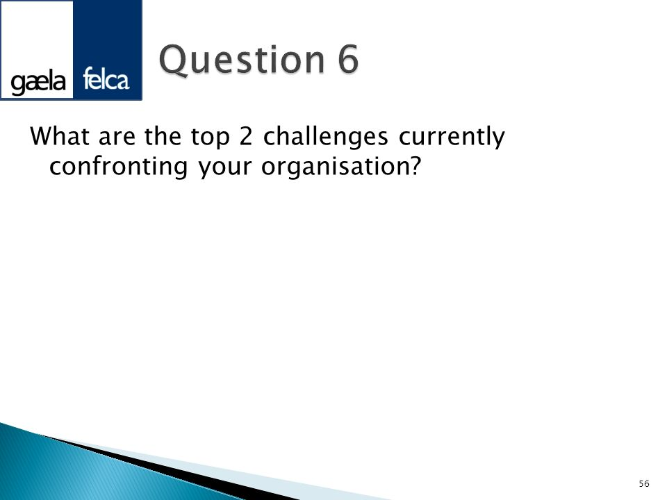 Question 6 What are the top 2 challenges currently confronting your organisation