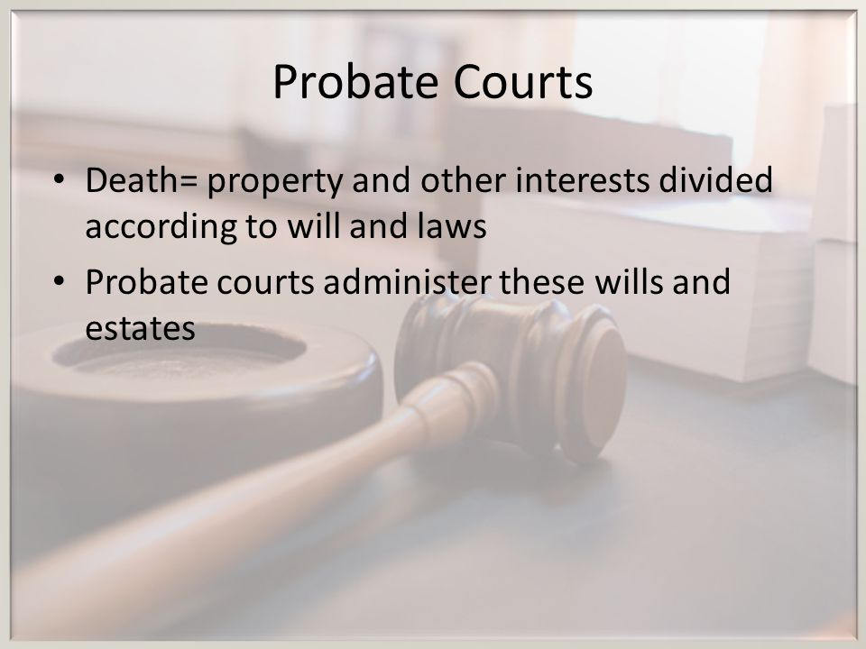 Probate Courts Death= property and other interests divided according to will and laws.