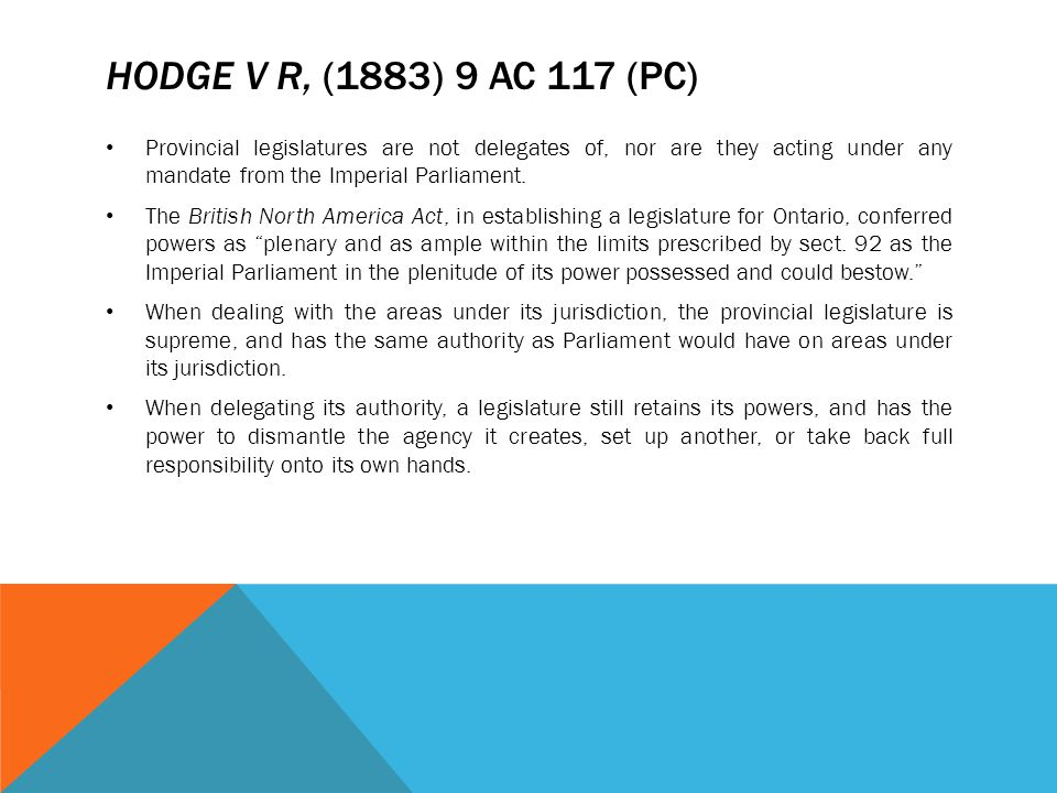 Hodge v R, (1883) 9 AC 117 (PC) Provincial legislatures are not delegates of, nor are they acting under any mandate from the Imperial Parliament.