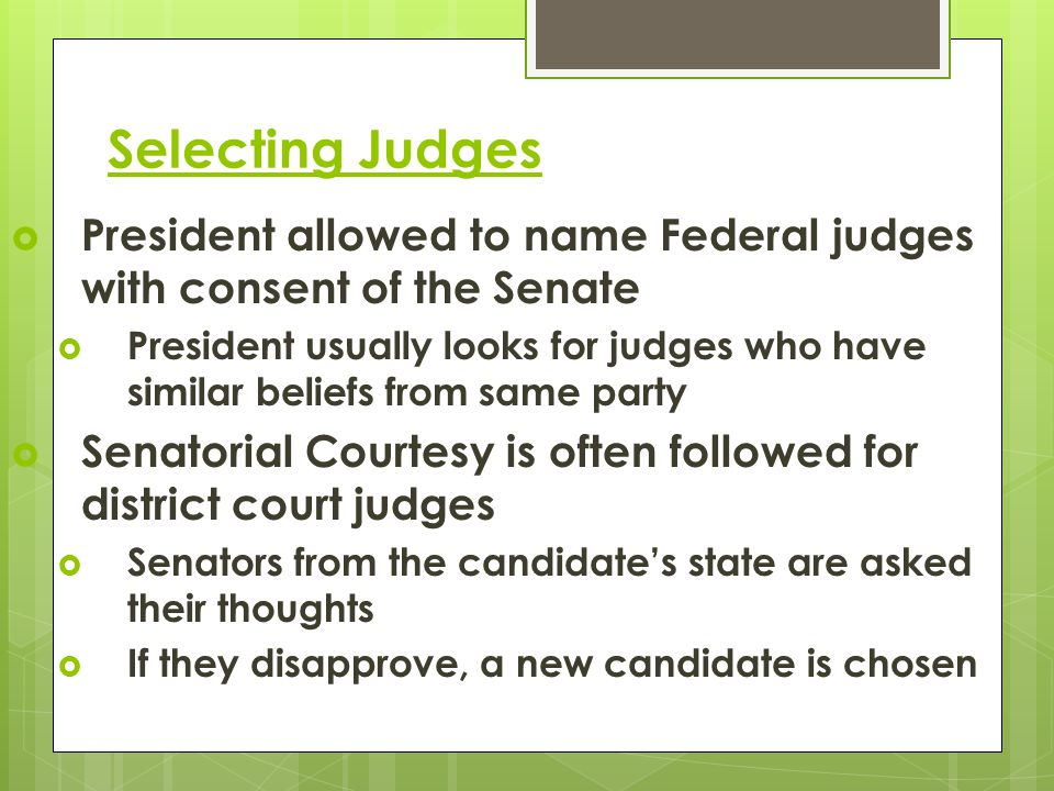 Selecting Judges President allowed to name Federal judges with consent of the Senate.