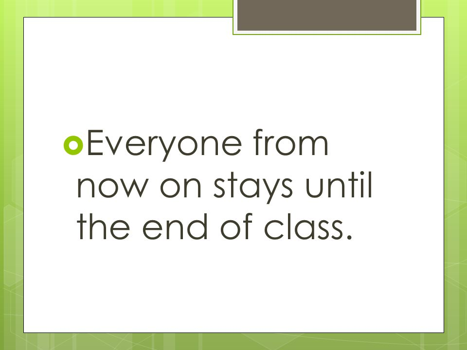 Everyone from now on stays until the end of class.