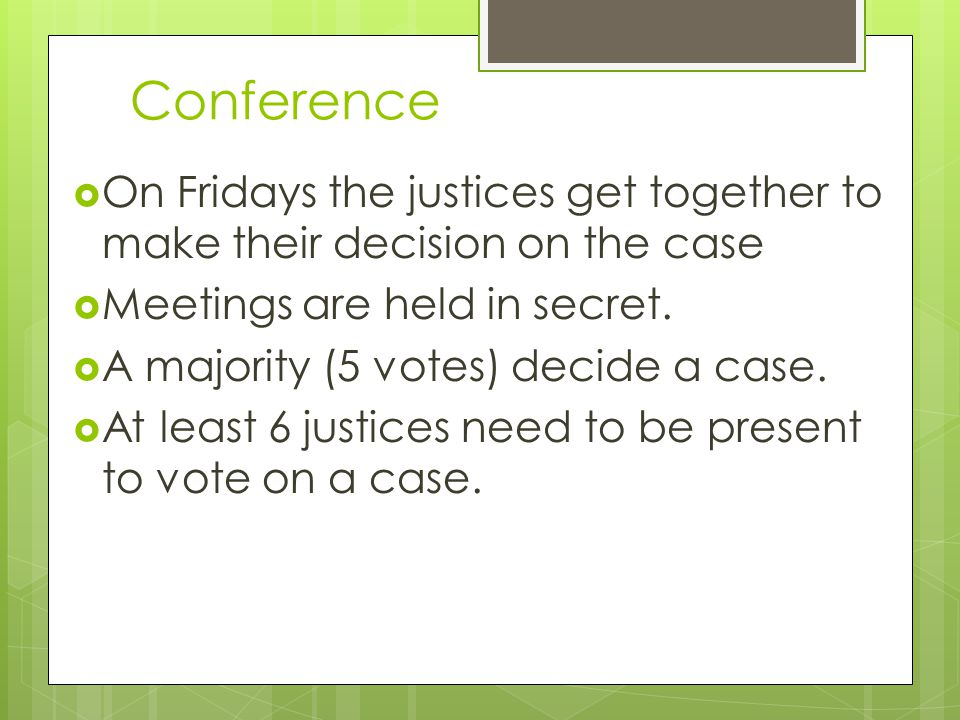 Conference On Fridays the justices get together to make their decision on the case. Meetings are held in secret.