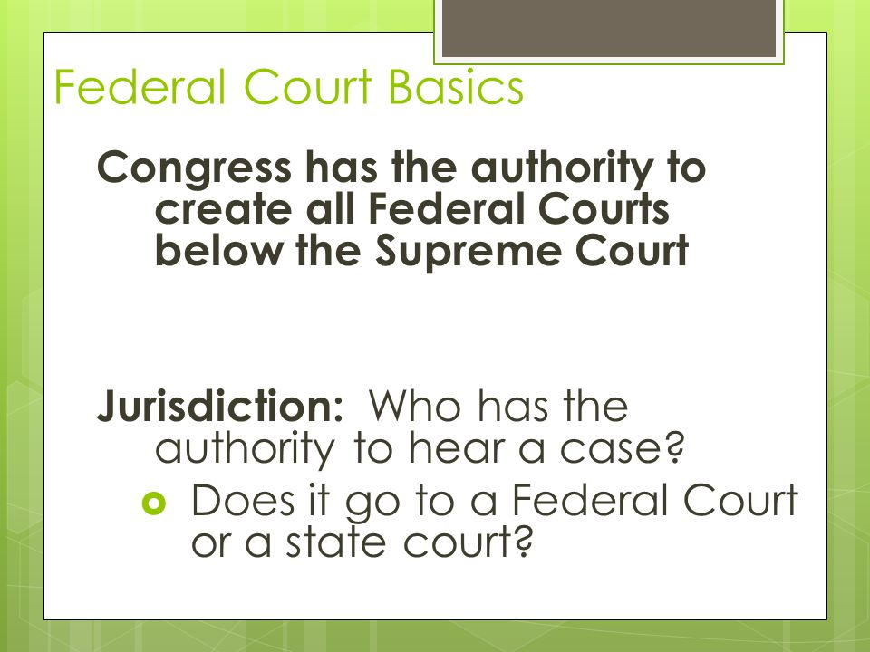 Federal Court Basics Congress has the authority to create all Federal Courts below the Supreme Court.