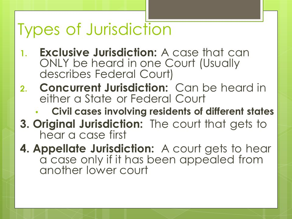 Types of Jurisdiction Exclusive Jurisdiction: A case that can ONLY be heard in one Court (Usually describes Federal Court)