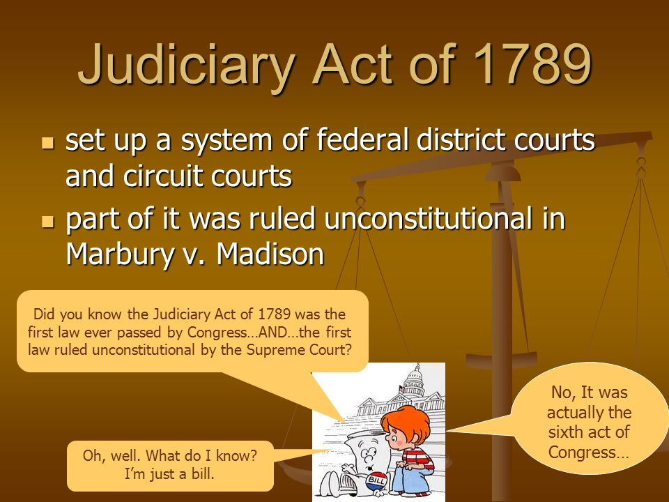 Judiciary Act of 1789 set up a system of federal district courts and circuit courts. part of it was ruled unconstitutional in Marbury v. Madison.