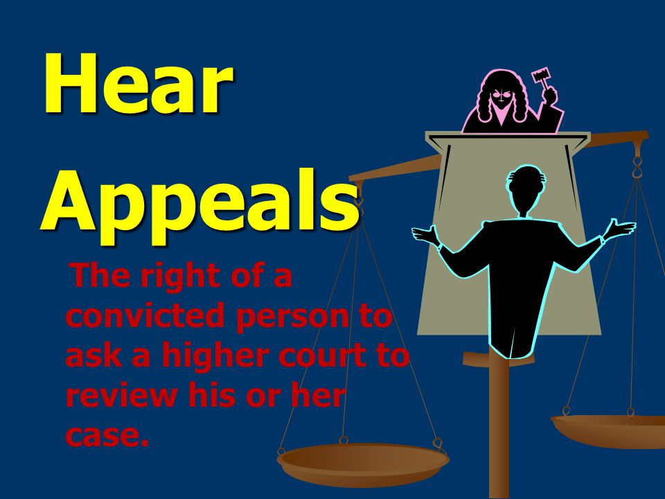 Hear Appeals The right of a convicted person to ask a higher court to review his or her case.