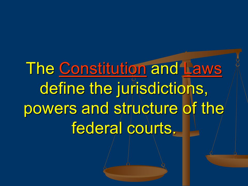 The Constitution and Laws define the jurisdictions, powers and structure of the federal courts.