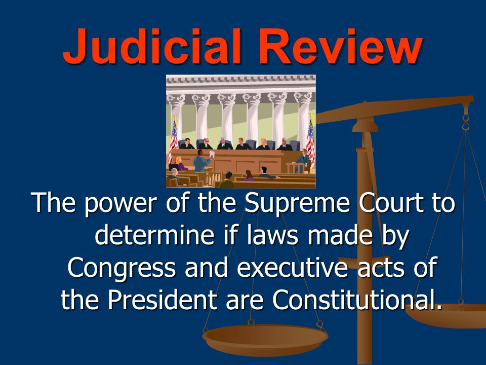 Judicial Review The power of the Supreme Court to determine if laws made by Congress and executive acts of the President are Constitutional.