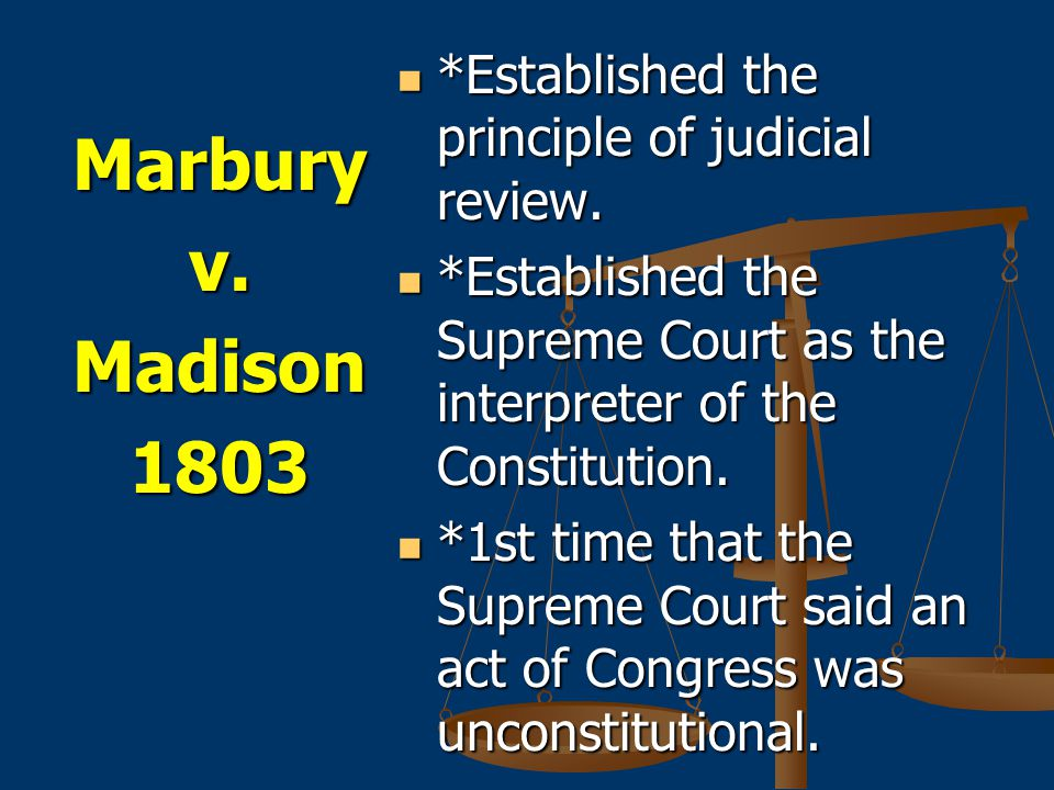 Marbury v. Madison 1803 *Established the principle of judicial review.