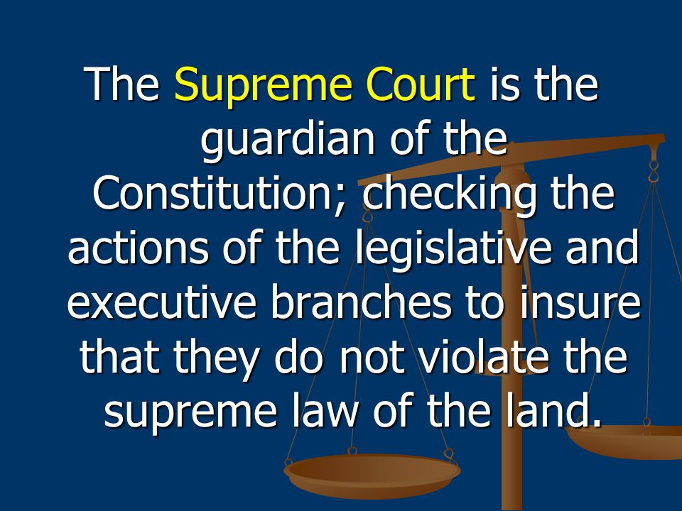 The Supreme Court is the guardian of the Constitution; checking the actions of the legislative and executive branches to insure that they do not violate the supreme law of the land.