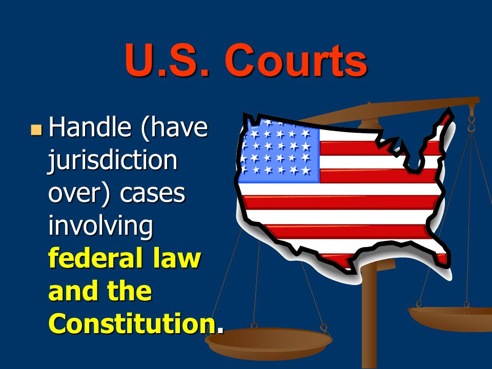 U.S. Courts Handle (have jurisdiction over) cases involving federal law and the Constitution.