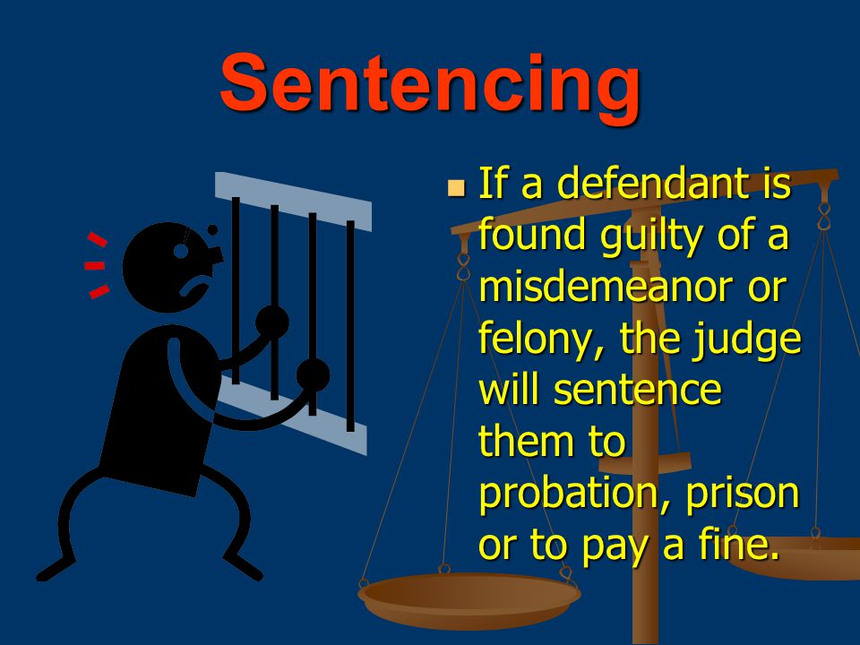 Sentencing If a defendant is found guilty of a misdemeanor or felony, the judge will sentence them to probation, prison or to pay a fine.