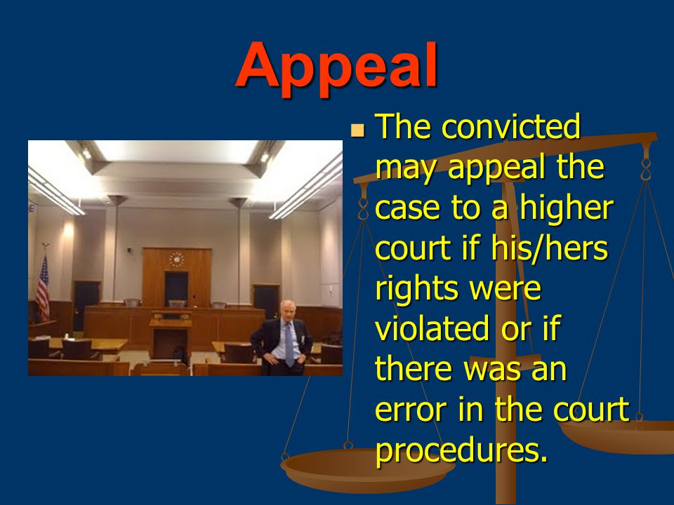 Appeal The convicted may appeal the case to a higher court if his/hers rights were violated or if there was an error in the court procedures.