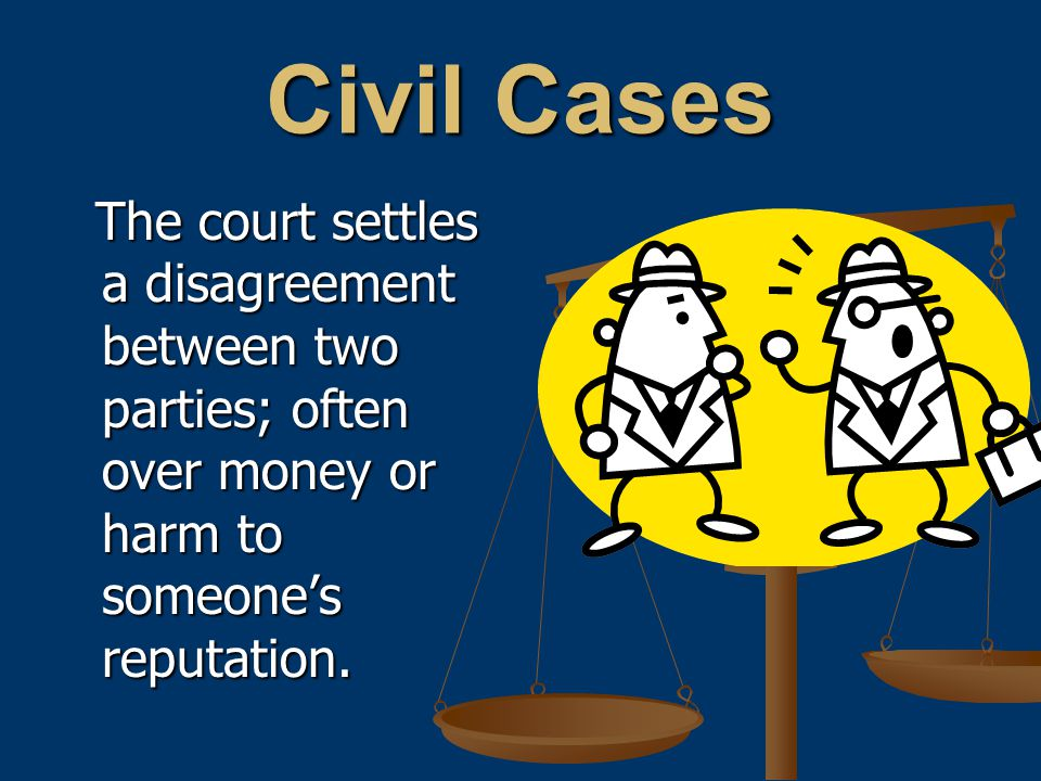 Civil Cases The court settles a disagreement between two parties; often over money or harm to someone's reputation.