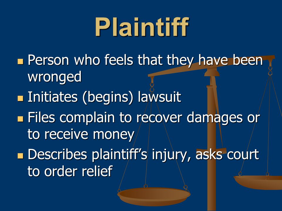 Plaintiff Person who feels that they have been wronged