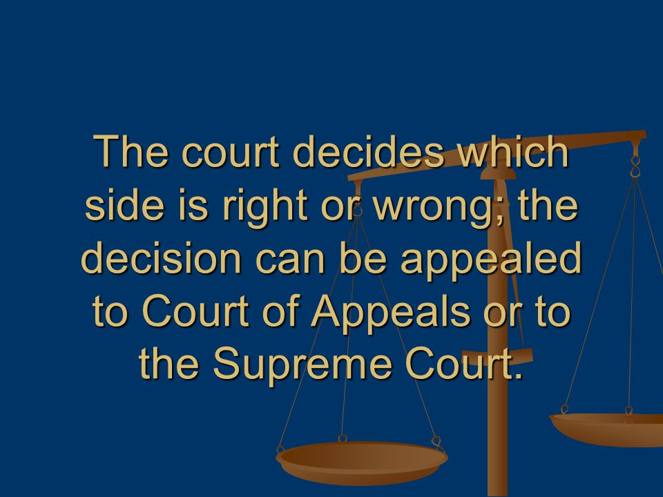 The court decides which side is right or wrong; the decision can be appealed to Court of Appeals or to the Supreme Court.