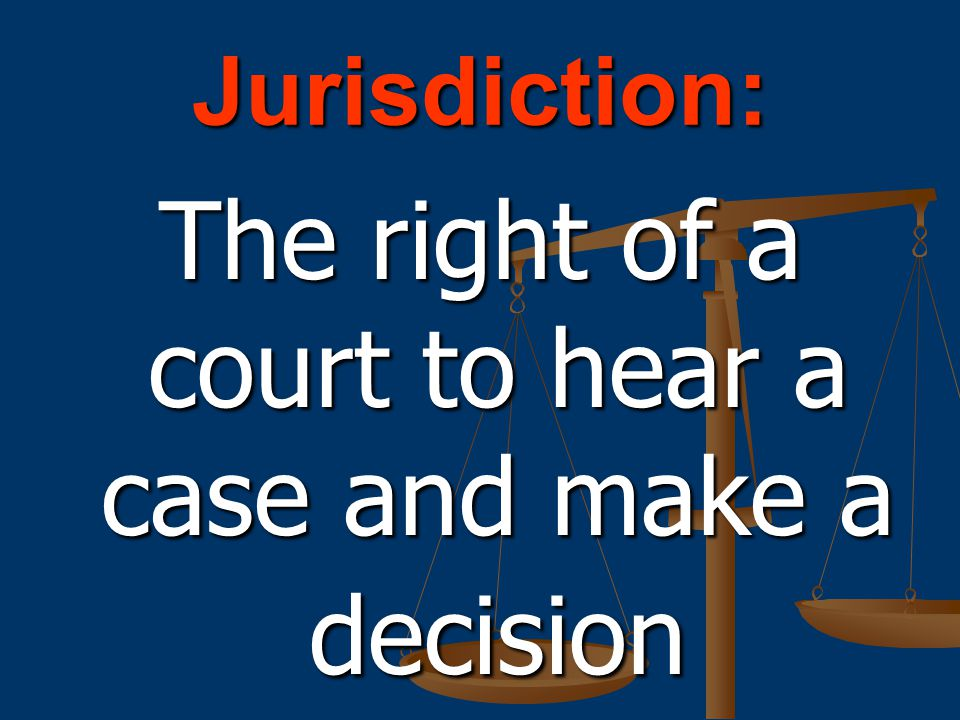 The right of a court to hear a case and make a decision
