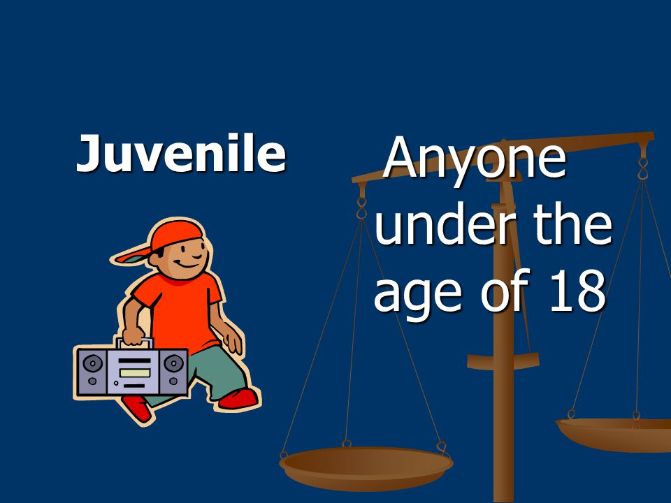Juvenile Anyone under the age of 18