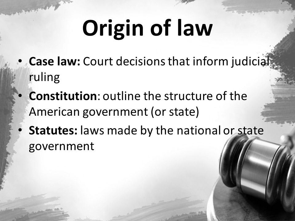 Origin of law Case law: Court decisions that inform judicial ruling