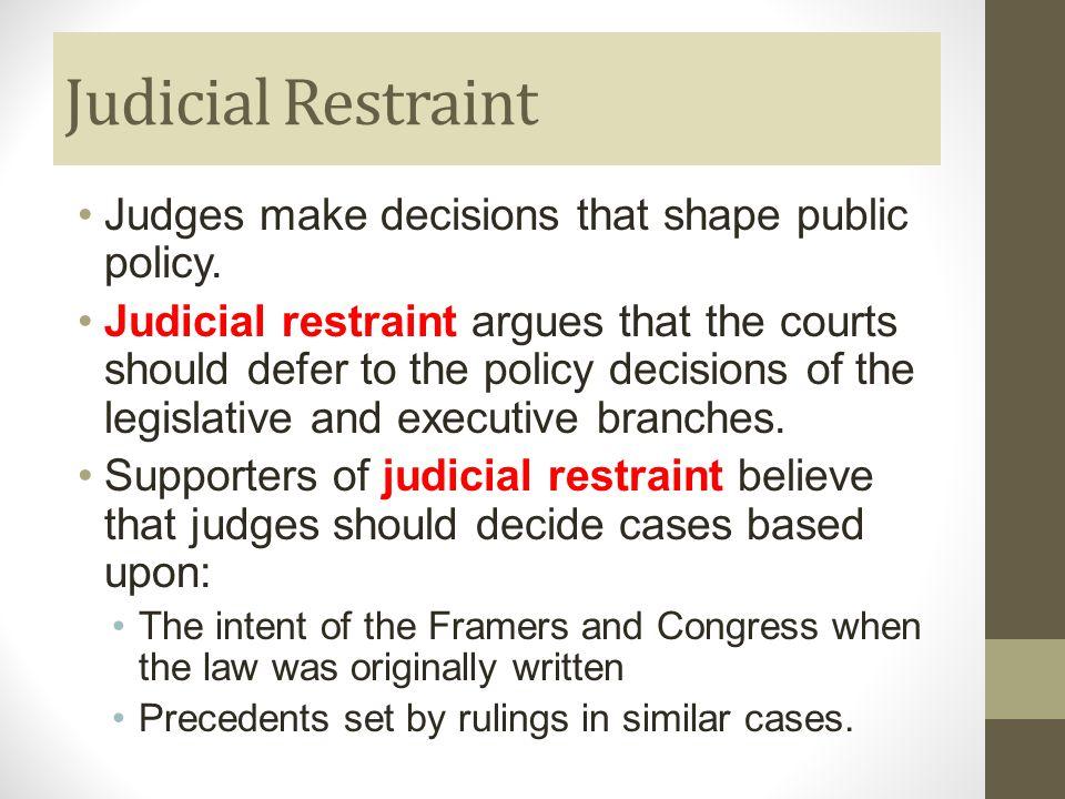Judicial Restraint Judges make decisions that shape public policy.