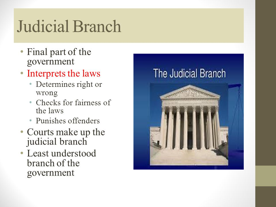 Judicial Branch Final part of the government Interprets the laws