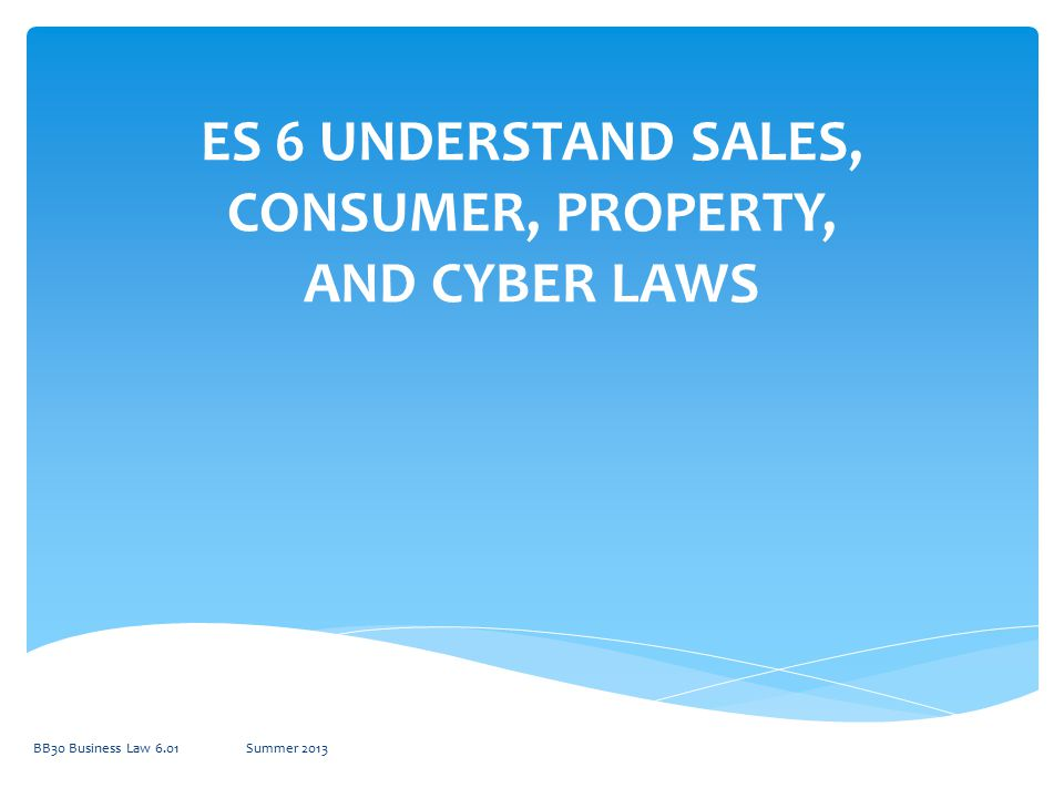 ES 6 UNDERSTAND SALES, CONSUMER, PROPERTY, AND CYBER LAWS