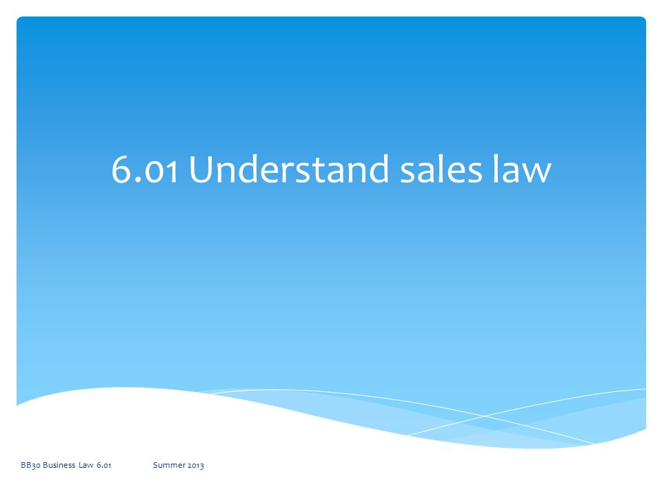 6.01 Understand sales law BB30 Business Law 6.01 Summer 2013