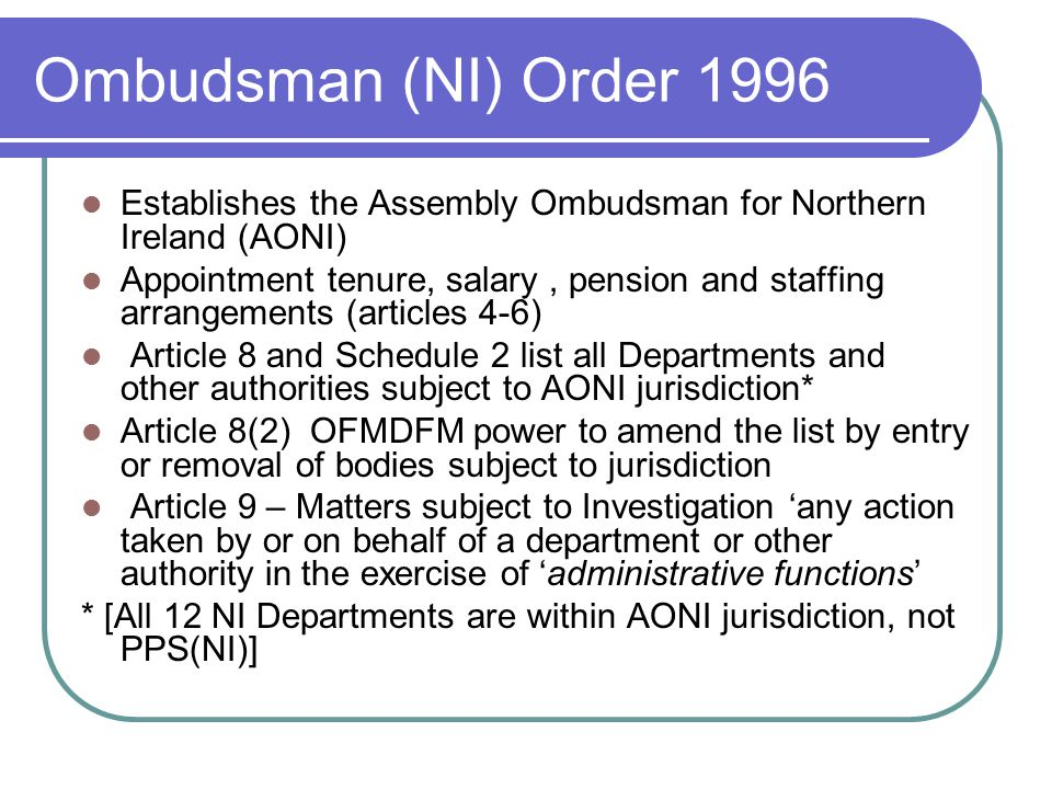 Ombudsman (NI) Order 1996 Establishes the Assembly Ombudsman for Northern Ireland (AONI)