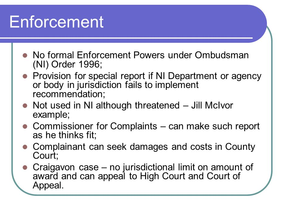 Enforcement No formal Enforcement Powers under Ombudsman (NI) Order 1996;