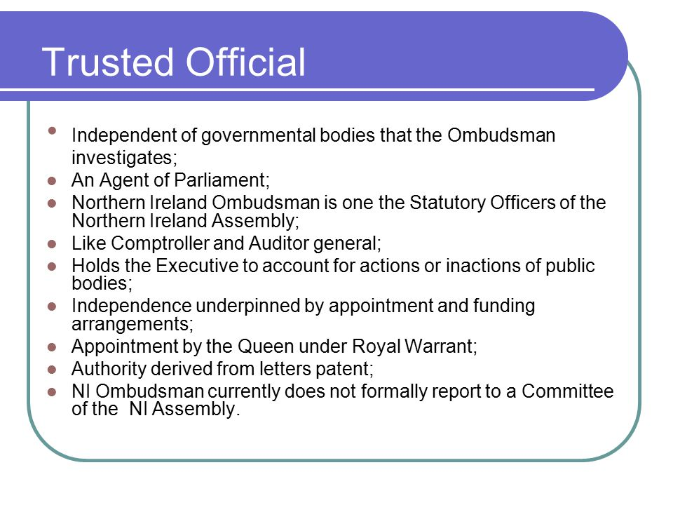 Trusted Official Independent of governmental bodies that the Ombudsman investigates; An Agent of Parliament;