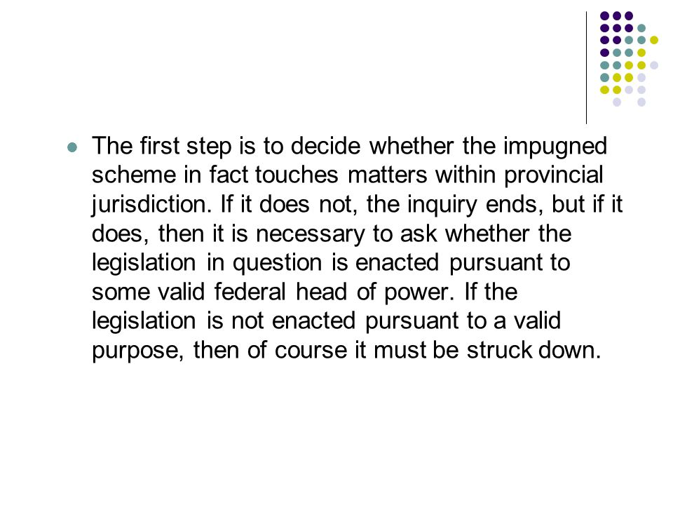 The first step is to decide whether the impugned scheme in fact touches matters within provincial jurisdiction.