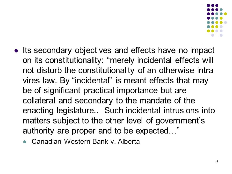 Its secondary objectives and effects have no impact on its constitutionality: merely incidental effects will not disturb the constitutionality of an otherwise intra vires law. By incidental is meant effects that may be of significant practical importance but are collateral and secondary to the mandate of the enacting legislature.. Such incidental intrusions into matters subject to the other level of government's authority are proper and to be expected…