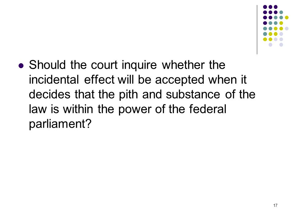 Should the court inquire whether the incidental effect will be accepted when it decides that the pith and substance of the law is within the power of the federal parliament